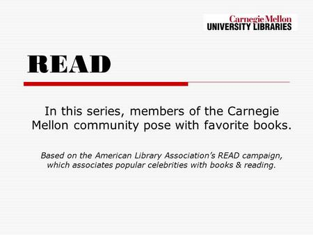 READ In this series, members of the Carnegie Mellon community pose with favorite books. Based on the American Library Association's READ campaign, which.