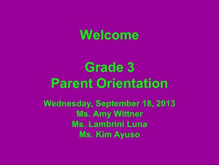 Welcome Grade 3 Parent Orientation Wednesday, September 18, 2013 Ms. Amy Wittner Ms. Lambrini Luna Ms. Kim Ayuso.