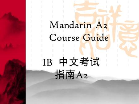Mandarin A2 Course Guide IB 中文考试 指南 A2. General information Aims The language A2 courses, at the upper end of the spectrum, are designed for students.