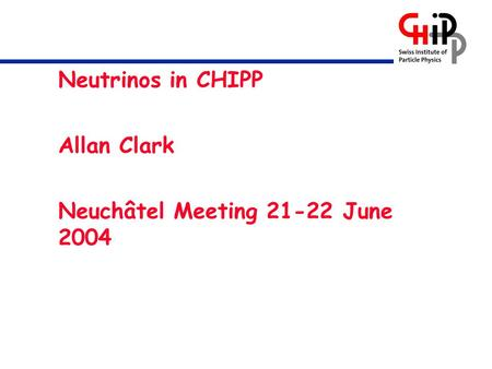 Neutrinos in CHIPP Allan Clark Neuchâtel Meeting 21-22 June 2004.