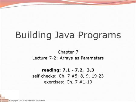 Copyright 2010 by Pearson Education Building Java Programs Chapter 7 Lecture 7-2: Arrays as Parameters reading: 7.1 - 7.2, 3.3 self-checks: Ch. 7 #5, 8,