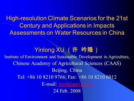 High-resolution Climate Scenarios for the 21st Century and Applications in Impacts Assessments on Water Resources in China Yinlong XU (许 吟隆) Institute.