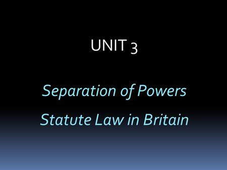 UNIT 3 Separation of Powers Statute Law in Britain.