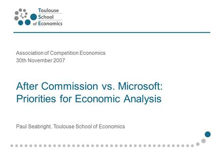 After Commission vs. Microsoft: Priorities for Economic Analysis Association of Competition Economics 30th November 2007 Paul Seabright, Toulouse School.