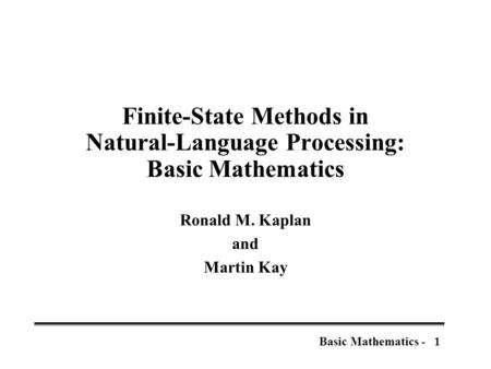 1Basic Mathematics - Finite-State Methods in Natural-Language Processing: Basic Mathematics Ronald M. Kaplan and Martin Kay.