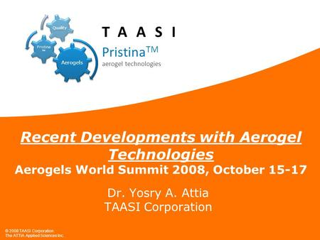 © 2008 TAASI Corporation. The ATTIA Applied Sciences Inc. Recent Developments with Aerogel Technologies Aerogels World Summit 2008, October 15-17 Dr. Yosry.