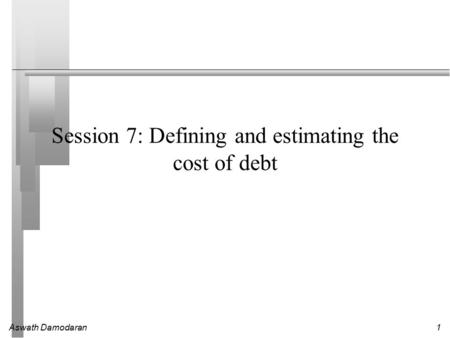 Aswath Damodaran1 Session 7: Defining and estimating the cost of debt.