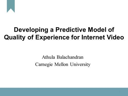 1 Developing a Predictive Model of Quality of Experience for Internet Video Athula Balachandran Carnegie Mellon University.