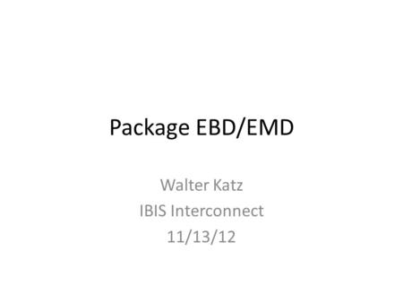 Package EBD/EMD Walter Katz IBIS Interconnect 11/13/12.