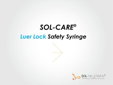 SOL-CARE ® Luer Lock Safety Syringe. SOL-MILLENNIUM Medical introduces the new SOL-CARE ® luer lock safety syringe, a product of the SOL-CARE® safety.