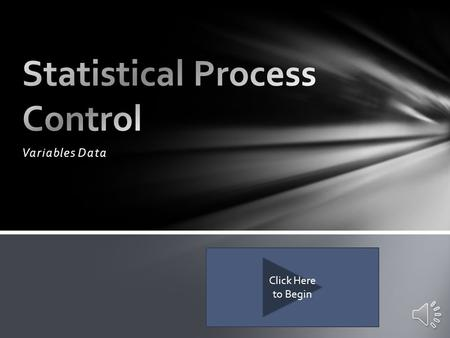 Variables Data Click Here to Begin Introduce Statistical Process Control Understand the process of creating an X bar R Chart Understand the methods used.