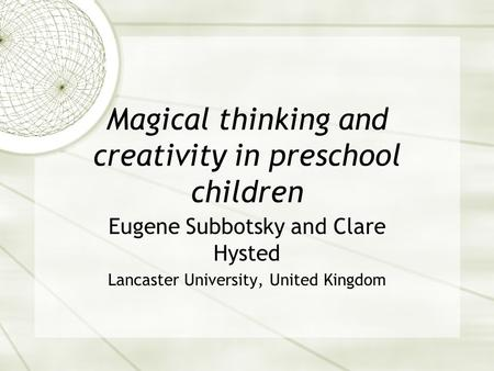 Magical thinking and creativity in preschool children Eugene Subbotsky and Clare Hysted Lancaster University, United Kingdom.