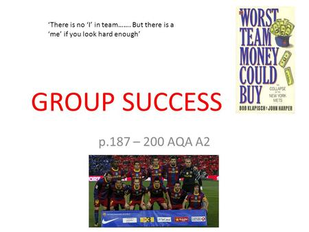 GROUP SUCCESS p.187 – 200 AQA A2 'There is no 'I' in team……. But there is a 'me' if you look hard enough'