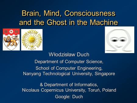 Brain, <strong>Mind</strong>, Consciousness and the Ghost in the <strong>Machine</strong> Włodzisław Duch Department of Computer Science, School of Computer Engineering, Nanyang Technological.