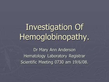 Investigation Of Hemoglobinopathy. Dr Mary Ann Anderson Hematology Laboratory Registrar Scientific Meeting 0730 am 19/6/08.