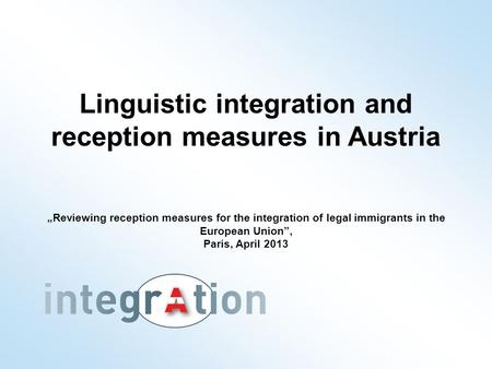 "Linguistic integration and reception measures in Austria ""Reviewing reception measures for the integration of legal immigrants in the European Union"","
