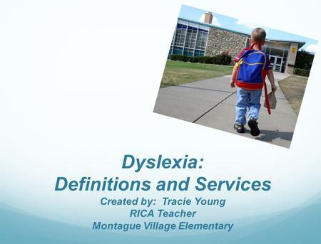 Dyslexia: Definitions and Services Created by: Tracie Young RICA Teacher Montague Village Elementary.