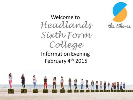 Welcome to Headlands Sixth Form College Information Evening February 4 th 2015.