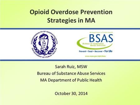 Opioid Overdose Prevention Strategies in MA Sarah Ruiz, MSW Bureau of Substance Abuse Services MA Department of Public Health October 30, 2014.