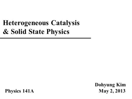 Heterogeneous Catalysis & Solid State Physics Dohyung Kim May 2, 2013 Physics 141A.