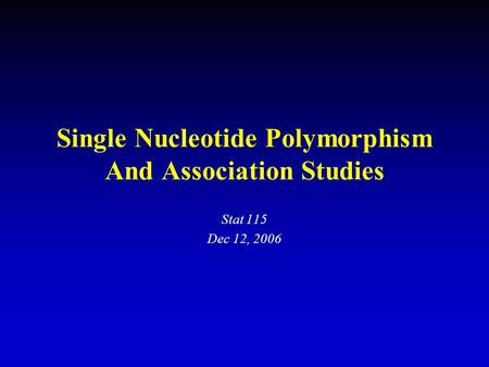 Single Nucleotide Polymorphism And Association Studies Stat 115 Dec 12, 2006.