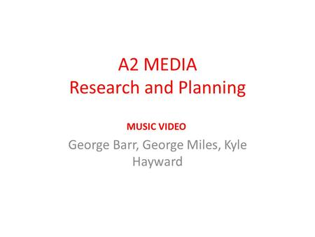 A2 MEDIA Research and Planning George Barr, George Miles, Kyle Hayward MUSIC VIDEO.