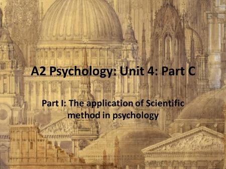 A2 Psychology: Unit 4: Part C Part I: The application of Scientific method in psychology.