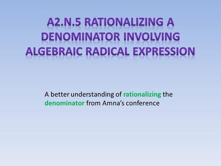 A better understanding of rationalizing the denominator from Amna's conference.