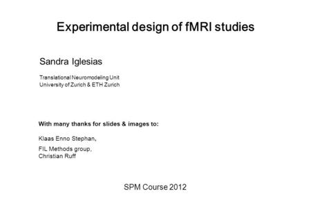 Experimental design of fMRI studies SPM Course 2012 Sandra Iglesias Translational Neuromodeling Unit University of Zurich & ETH Zurich With many thanks.
