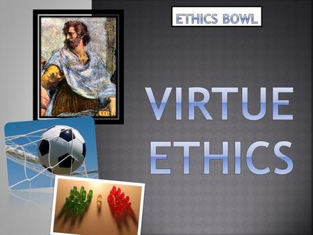 ETHICS BOWL VIRTUE ETHICS.