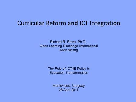 Curricular Reform and ICT Integration Richard R. Rowe, Ph.D., Open Learning Exchange International www.ole.org The Role of ICT4E Policy in Education Transformation.