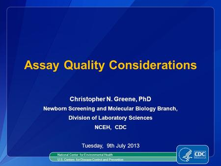 Christopher N. Greene, PhD Newborn Screening and Molecular Biology Branch, Division of Laboratory Sciences NCEH, CDC Tuesday, 9th July 2013 Assay Quality.