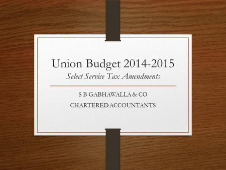 Union Budget 2014-2015 Select Service Tax Amendments S B GABHAWALLA & CO CHARTERED ACCOUNTANTS.