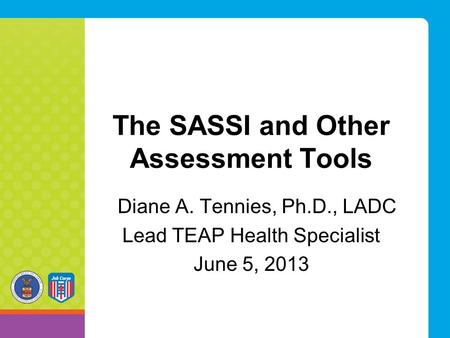 The SASSI and Other Assessment Tools Diane A. Tennies, Ph.D., LADC Lead TEAP Health Specialist June 5, 2013.