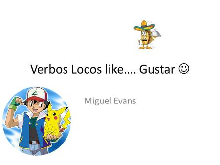 Verbos Locos like…. Gustar Miguel Evans. Me gusta el cuarto. I like the room. Nos gustan los libros. We like the books. Notice that gustar is conjugated.