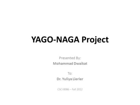 YAGO-NAGA Project Presented By: Mohammad Dwaikat To: Dr. Yuliya Lierler CSCI 8986 – Fall 2012.