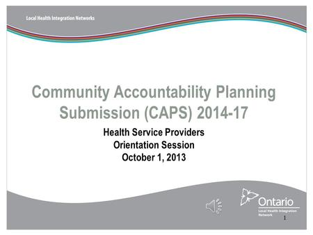 Community Accountability Planning Submission (CAPS) 2014-17 Health Service Providers Orientation Session October 1, 2013 1.