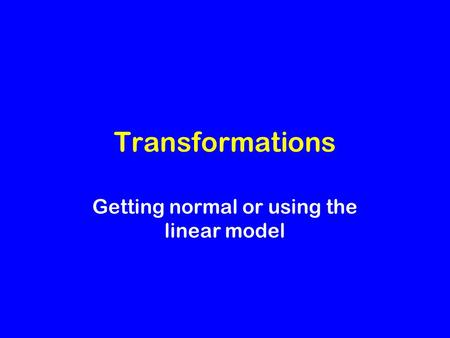 Transformations Getting normal or using the linear model.