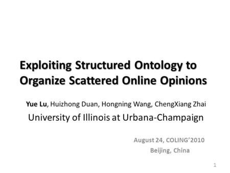 Exploiting Structured Ontology to Organize Scattered Online Opinions Yue Lu, Huizhong Duan, Hongning Wang, ChengXiang Zhai University of Illinois at Urbana-Champaign.