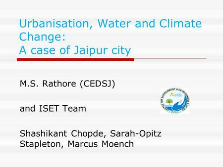 Urbanisation, Water and Climate Change: A case of Jaipur city M.S. Rathore (CEDSJ) and ISET Team Shashikant Chopde, Sarah-Opitz Stapleton, Marcus Moench.