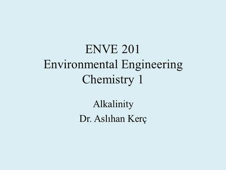 ENVE 201 Environmental Engineering Chemistry 1 Alkalinity Dr. Aslıhan Kerç.