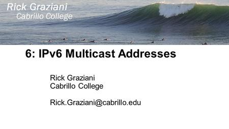 6: IPv6 Multicast Addresses Rick Graziani Cabrillo College