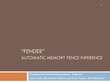 """FENDER"" AUTOMATIC MEMORY FENCE INFERENCE Presented by Michael Kuperstein, Technion Joint work with Martin Vechev and Eran Yahav, IBM Research 1."