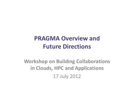 PRAGMA Overview and Future Directions Workshop on Building Collaborations in Clouds, HPC and Applications 17 July 2012.