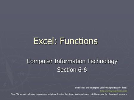 Excel: Functions Computer Information Technology Section 6-6 Some text and examples used with permission from:  Note: We are not.