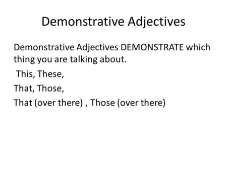 Demonstrative Adjectives Demonstrative Adjectives DEMONSTRATE which thing you are talking about. This, These, That, Those, That (over there), Those (over.