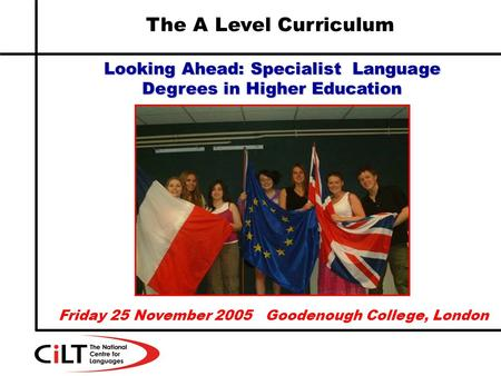 The A Level Curriculum Looking Ahead: Specialist Language Degrees in Higher Education Friday 25 November 2005 Goodenough College, London.