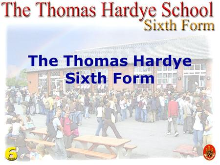 The Thomas Hardye Sixth Form. 6th FORM COURSES Advanced Courses AS/A2 CACHE Diploma International Baccalaureate BTEC First Courses and GCSEs.