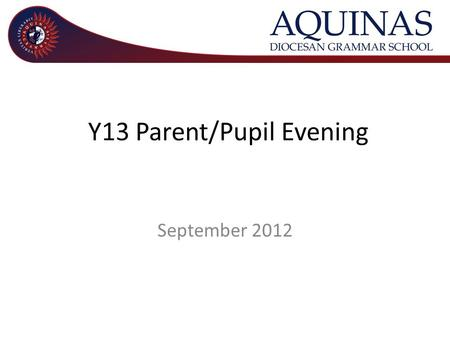 Y13 Parent/Pupil Evening September 2012. Welcome and outline of evening – Mr Kelly Principal A Level Study – Mr Leneghan Senior Teacher with responsibility.