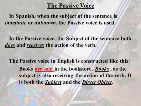 The Passive Voice In Spanish, when the subject of the sentence is indefinite or unknown, the Passive voice is used. In the Passive voice, the Subject of.